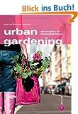 Urban Gardening - G�rtnern in der Stadt. Auch auf Balkon und Dachterrasse lassen sich Obst und Gem�se anbauen. Ein Ratgeber f�r Stadtg�rtner, mit ... Europas: G�rtnergl�ck f�r Gro�stadtpflanzen