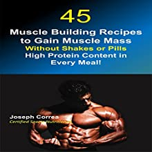 45 Muscle Building Recipes to Gain Muscle Mass without Shakes or Pills: High Protein Content Every Meal! (       UNABRIDGED) by Joseph Correa (Certified Sports Nutritionist) Narrated by Andrea Erickson