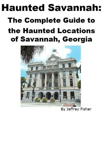Haunted Savannah: The Complete Guide to the Haunted Locations of Savannah, Georgia