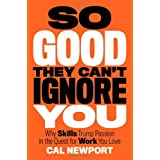So Good They Can't Ignore You: Why Skills Trump Passion in the Quest for Work You Love ~ Cal Newport