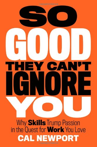 So Good They Can't Ignore You: Why Skills Trump Passion in the Quest for Work You Love: Cal Newport: 9781455509126: Amazon.com: Books
