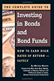 The Complete Guide to Investing in Bonds and Bond Funds: How to Earn High Rates of Returns - Safely