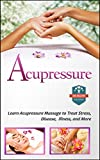 Acupressure: Learn Acupressure Massage To Treat Stress, Disease, Illness, And More (Stress Relief - Acupuncture - Alternative Therapy - Relaxation)