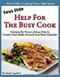 Sous Vide: Help for the Busy Cook: Harness the Power of Sous Vide to Create Great Meals Around Your Busy Schedule (Cooking Sous Vide)