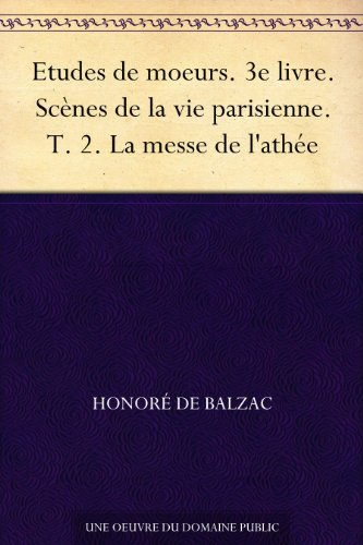 Couverture du livre Etudes de moeurs. 3e livre. Scènes de la vie parisienne. T. 2. La messe de l'athée
