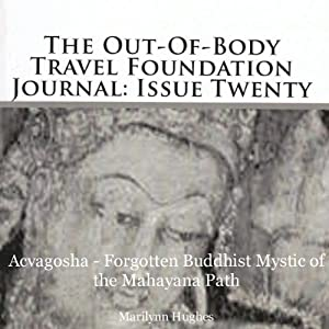 The Out-Of-Body Travel Foundation Journal: Issue Twenty: Acvagosha - Forgotten Buddhist Mystic of the Mayahana Path | [Marilynn Hughes]