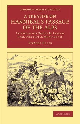 A Treatise on Hannibal's Passage of the Alps: In Which his Route Is Traced over the Little Mont Cenis (Cambridge Library