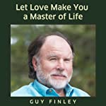 Let Love Make You a Master of Life | Guy Finley