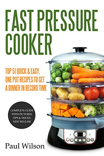 Fast Pressure Cooker: Top 51 Quick & Easy, One Pot Recipes To Get A Dinner In Record Time by Paul Wilson