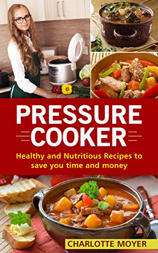 Pressure Cooker: Healthy and Nutritious Recipes to Save You Time and Money + Bonus Books (Cookbook, Electric Pressure Cooker, Healthy, Weight loss, Diet, Dump Dinners) by Charlotte Moyer
