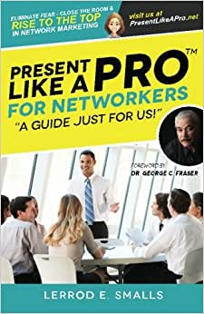 Present Like A Pro For Networkers: Eliminate Fear, Close The Room And Rise To The Top In Network Marketing