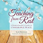 Teaching from Rest: A Homeschooler's Guide to Unshakable Peace | Sarah Mackenzie