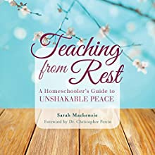 Teaching from Rest: A Homeschooler's Guide to Unshakable Peace Audiobook by Sarah Mackenzie Narrated by Sarah Mackenzie
