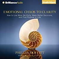 Emotional Chaos to Clarity: How to Live More Skillfully, Make Better Decisions, and Find Purpose in Life (       UNABRIDGED) by Phillip Moffitt Narrated by Fred Stella
