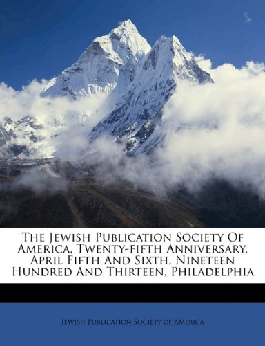 The Jewish Publication Society of America, twenty-fifth anniversary, April fifth and sixth, nineteen hundred and thirteen, Philadelphia