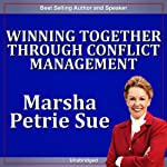 Winning Together Through Conflict Management: Ignite Success While Reducing Conflict | Marsha Sue Petrie