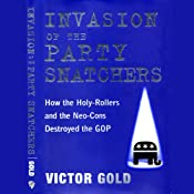 Invasion of the Party Snatchers: How the Holy Rollers and Neo-Cons Destroyed the GOP | [Victor Gold]