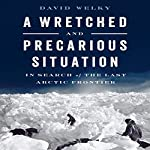 A Wretched and Precarious Situation: In Search of the Last Arctic Frontier | David Welky