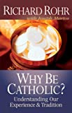 Why Be Catholic?: Understanding Our Experience and Tradition (0867161019) by Richard Rohr