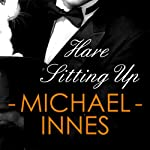 Hare Sitting Up: An Inspector Appleby Mystery, Book 18 (       UNABRIDGED) by Michael Innes Narrated by Matt Addis