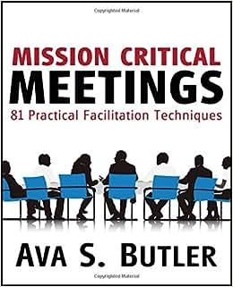Mission Critical Meetings: 81 Practical Facilitation Techniques