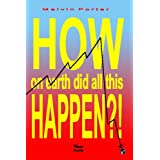 HOW ON EARTH DID ALL THIS HAPPEN?!: A walk through the events that led to the current world economic crisis ~ Melvin Porter
