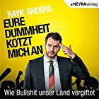 Eure Dummheit kotzt mich an: Wie Bullshit unser Land vergiftet Hörbuch von Rayk Anders Gesprochen von: Rayk Anders