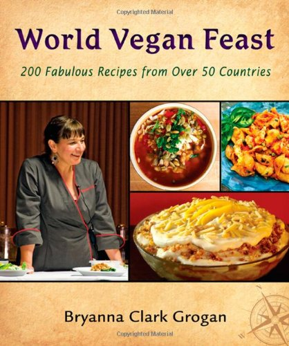 World Vegan Feast: 200 Fabulous Recipes from Over 50 Countries by Bryanna Clark Grogan
