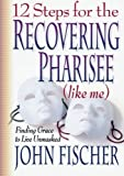 12 Steps for the Recovering Pharisee (like me) (0764222023) by Fischer, John