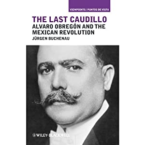 The Last Caudillo: Alvaro Obregón and the Mexican Revolution | [Jrgen Buchenau]