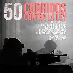 50 Corridos Contra la Ley: Julio Beltran, La Escuela de la Vida, La Fuga del Chapo, El Proceder de Manuel, El Comando Encapuchado, Chapo Guzman, Mayo Zambada