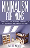 Minimalism For Moms: Live Clutter Free With Kids, Simplify Your Life, Save Money, and Enjoy Your Family