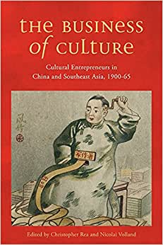 The Business Of Culture: Cultural Entrepreneurs In China And Southeast Asia, 1900-65 (Contemporary Chinese Studies Series)