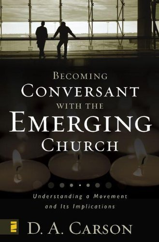 Becoming Conversant with the Emerging Church: Understanding a Movement and Its Implications: D. A. Carson: 9780310259473: Amazon.com: Books