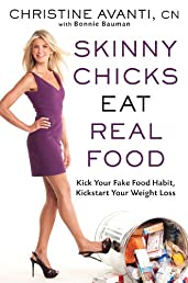 Skinny Chicks Eat Real Food: Kick Your Fake Food Habit, Kickstart Your Weight Loss