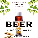 Beer is Proof that God Loves Us: Reaching for the Soul of Beer and Brewing (       UNABRIDGED) by Charles W. Bamforth Narrated by Richard Ferrone