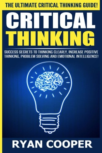 Critical Thinking: Success Secrets To Thinking Clearly, Increase Positive Thinking, Problem Solving And Emotional Intelligence!
