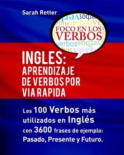 Ingles: Aprendizaje de Verbos por Via Rapida: Los 100 verbos más usados en español con 3600 frases de ejemplo: Pasado. Presente. Futuro.