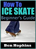 How to Ice Skate: Beginners Guide to Ice Skating