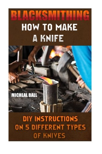 Blacksmithing: How To Make A Knife. DIY Instructions On 5 Different Types Of Knives: (Blacksmithing, blacksmith, how to blacksmith, how
