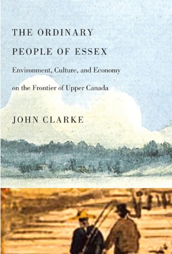 The Ordinary People of Essex: Environment, Culture, and Economy on the Frontier of Upper Canada (Carleton Library Series