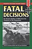 Fatal Decisions: Six Decisive Battles of WWII from the Viewpoint of the Vanquished (Stackpole Military History Series)