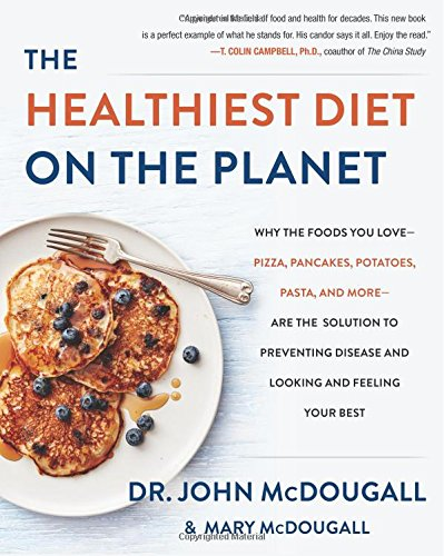 The Healthiest Diet on the Planet: Why the Foods You Love-Pizza, Pancakes, Potatoes, Pasta, and More-Are the Solution to Preventing Disease and Looking and Feeling Your Best by John McDougall