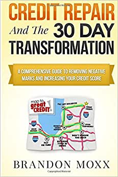 Credit Repair & The 30 Day Transformation: A Comprehensive Guide To Removing Negative Marks & Increasing Your Credit Score