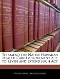 To Amend the Native Hawaiian Health Care Improvement ACT to Revise and Extend Such ACT.