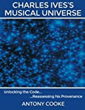 img - for Charles Ives's Musical Universe: Unlocking the Code... Reassessing his Provenance book / textbook / text book