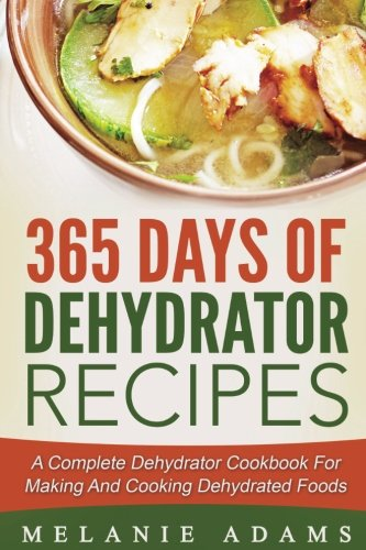 365 Days Of Dehydrator Recipes: A Complete Dehydrator Cookbook For Making And Co by Melanie Adams