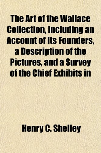 The Art of the Wallace Collection, Including an Account of Its Founders, a Description of the Pictures, and a Survey of the Chief Exhibits in