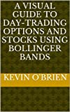 img - for A Visual Guide To Day-Trading Options and Stocks Using Bollinger Bands (Breakthrough: A Consistent Daily Options Trading Strategy For Volatile Stocks Book 2) book / textbook / text book