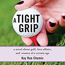 A Tight Grip: A Novel About Golf, Love Affairs, and Women of a Certain Age (       UNABRIDGED) by Kay Rae Chomic Narrated by Kay Nazarchyk